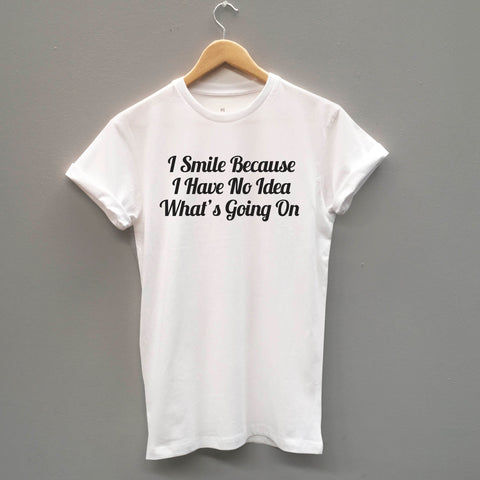 I Smile Because I have No Idea What Is Going On Funny Unisex Slogan T-Shirt - SimpleThingsCards