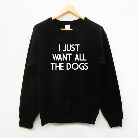 I Just want All The Dogs fun slogan sweatshirt - SimpleThingsCards