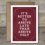 It's Better To Arrive Late Than Arrive Ugly - SimpleThingsCards