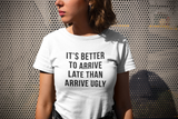 It's Better To Arrive Late Than Arrive Ugly Funny Unisex Slogan T-Shirt - SimpleThingsCards