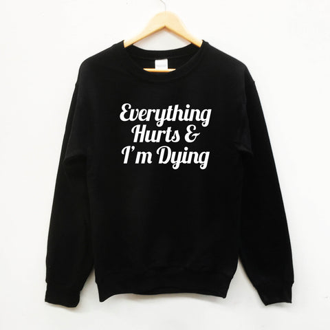 Everything Hurts and I'm Dying  sweater funny sweet slogan sweatshirt - SimpleThingsCards