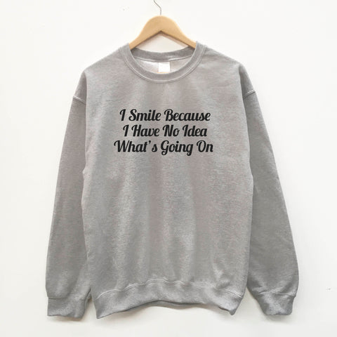 I Smile Because I Have No Idea What Is Going On fun slogan sweatshirt - SimpleThingsCards