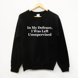 In My Defence, I was Left Unsupervised fun slogan sweatshirt - SimpleThingsCards