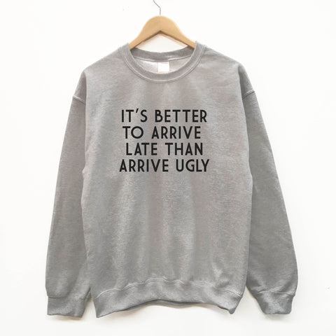 d715d7777 It's better to Arrive Late Than Arrive Ugly fun slogan sweatshirt -  SimpleThingsCards