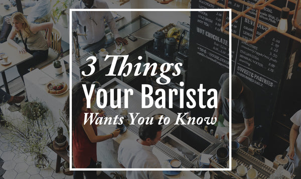 3 Things Your Barista Wants You to Know