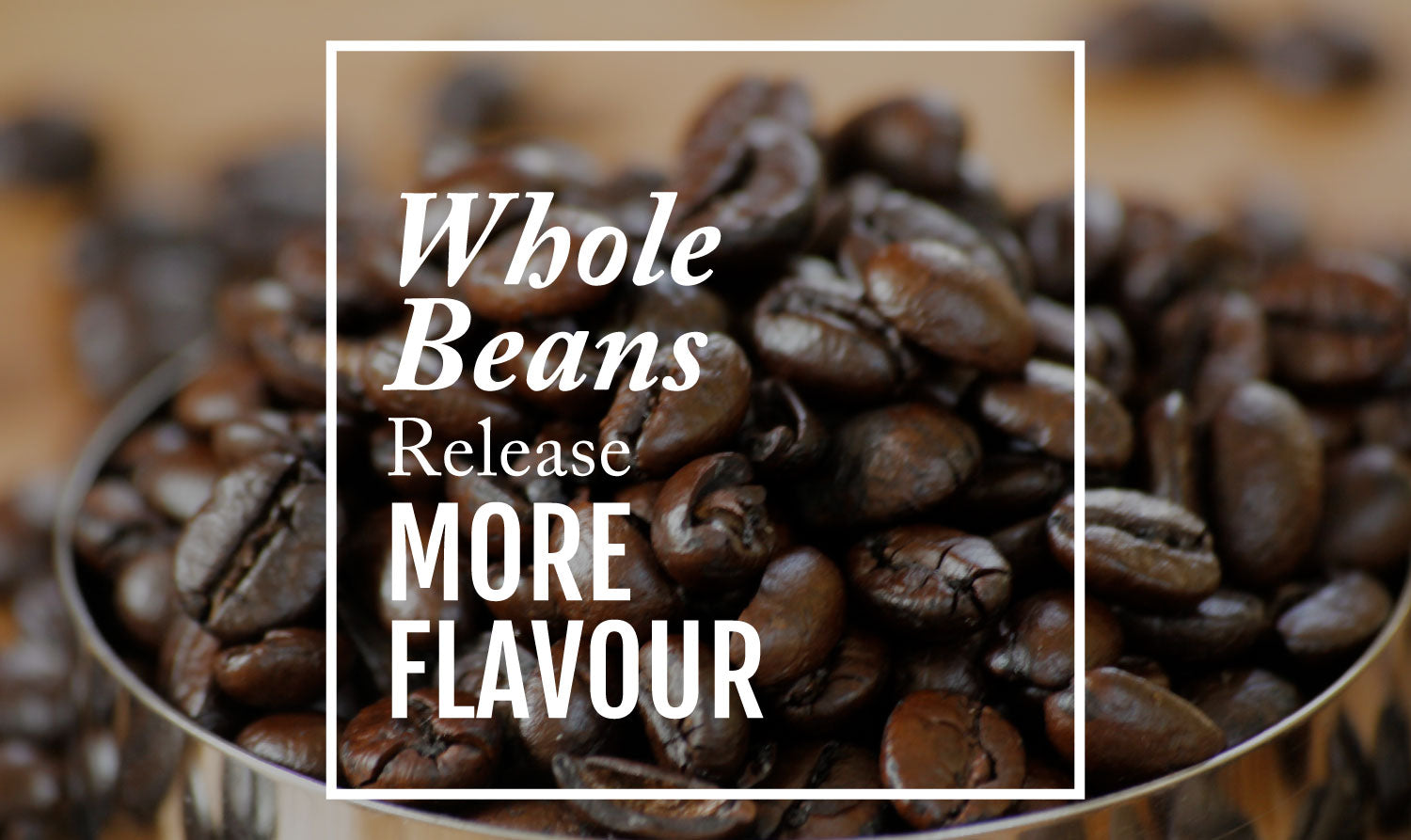 Whole Beans Release More Flavour
