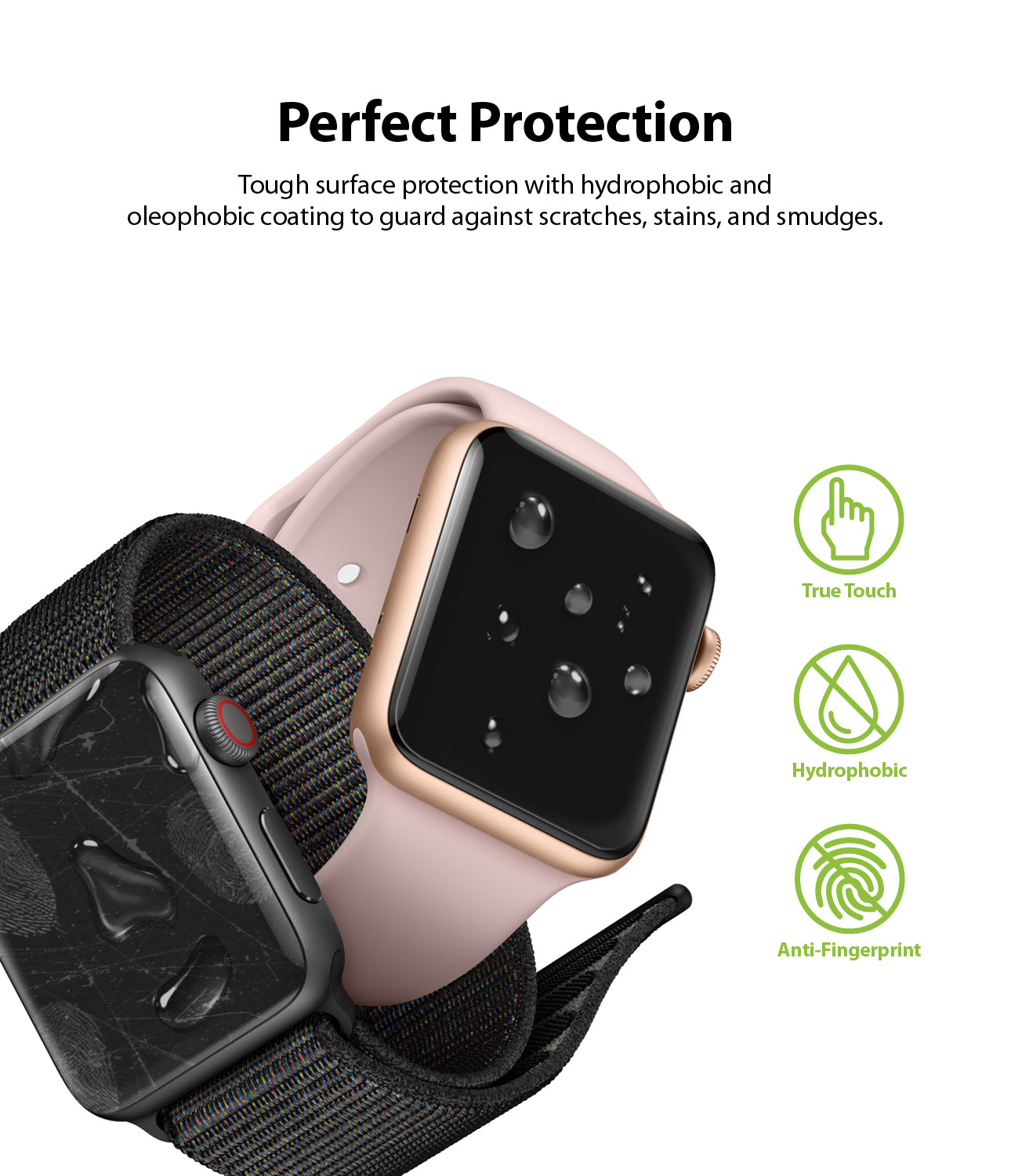 perfect protection : tough surface protection with hydrophobic and oleophobic coating to guard against scratches, stains, and smudges