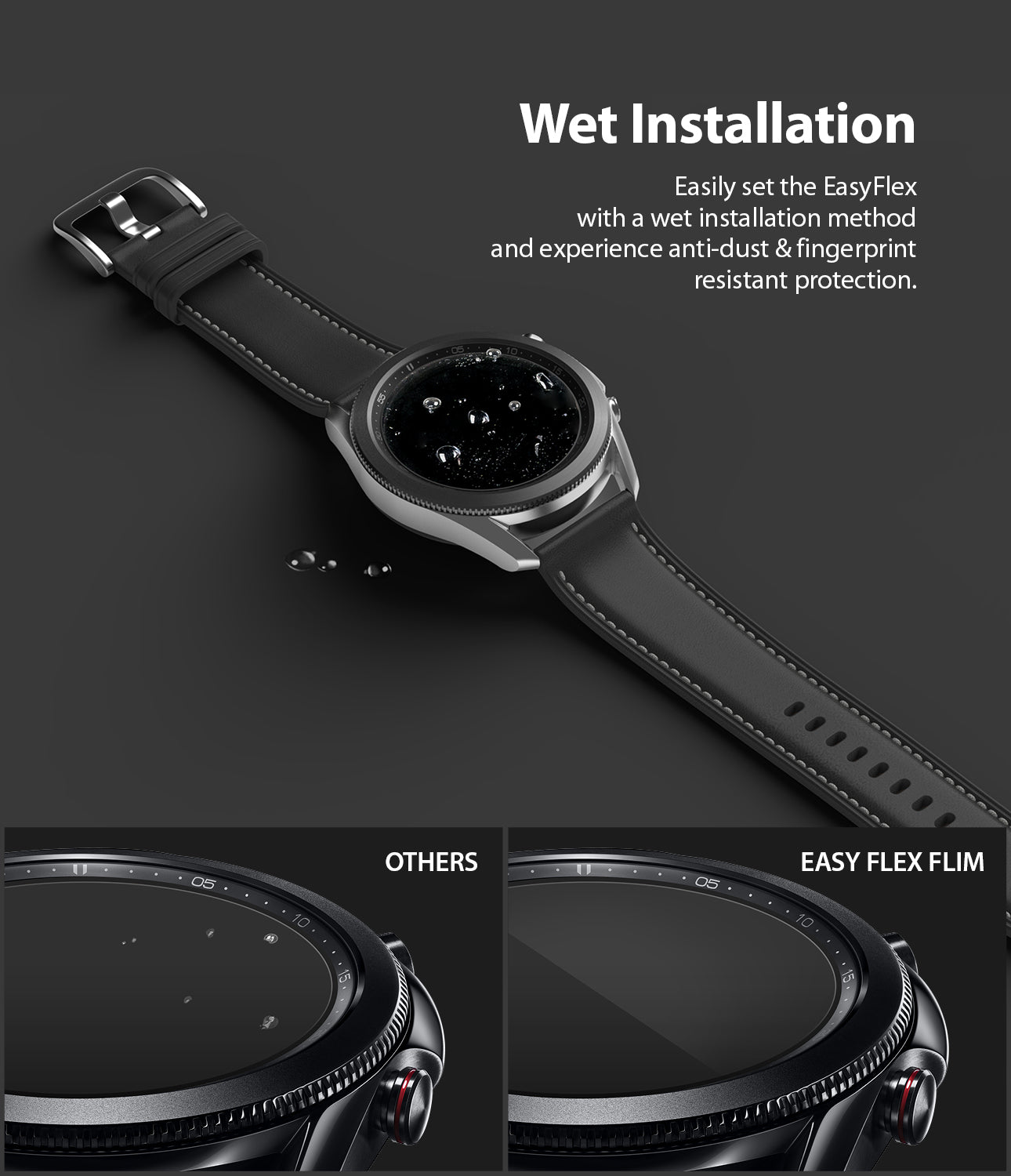 wet installation -easily set the easy flex with a wet installation method and experience anti-dust and fingerprint resistant protection