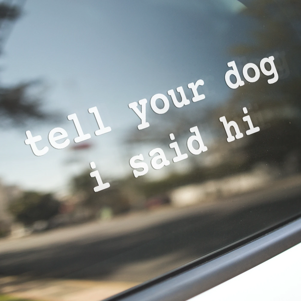 Tell Your Dog I Said Hi® Vinyl Decal