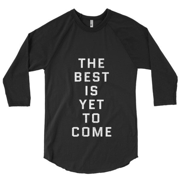 The Best Is Yet To Come // 3/4 sleeve