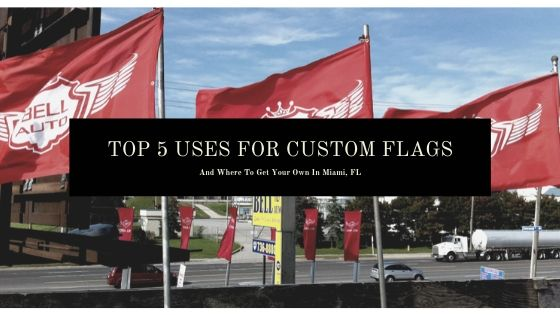 The 5 Best Uses For Custom Flags & Where To Get Them in Miami, FL