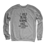 """I Tried Being Normal Once"" Humorous Sweatshirt (3 Colors)"