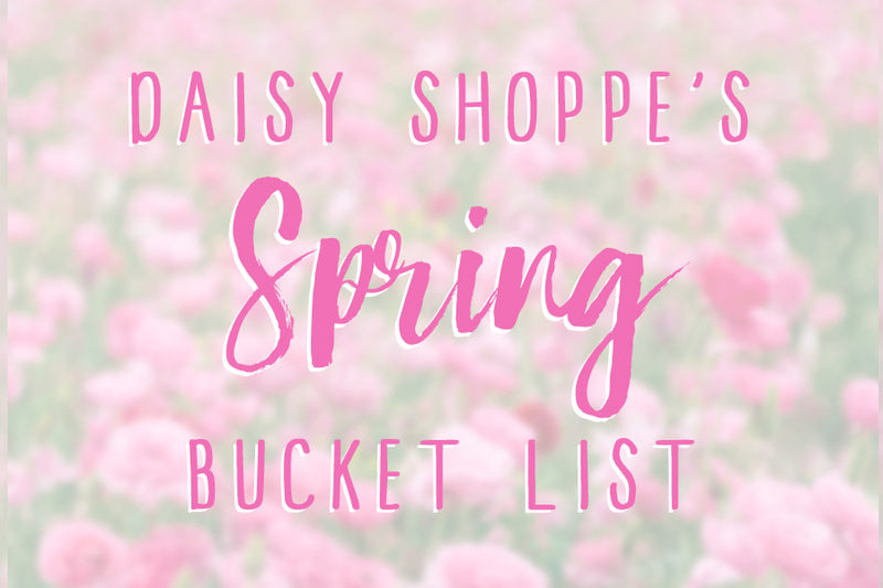 Daisy Shoppe Spring Bucket List