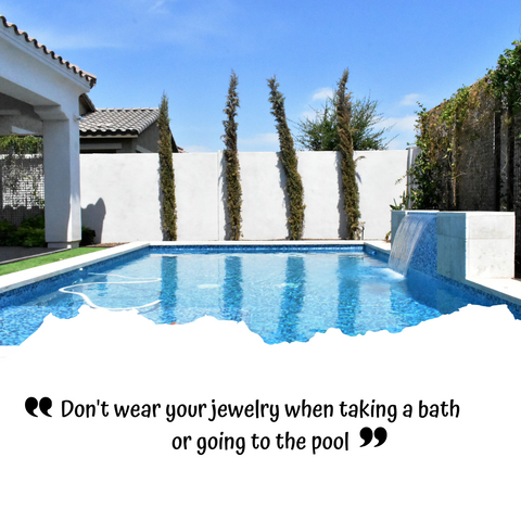 Jewelry Care Tips 101: DON'T WEAR IT WHEN TAKING A BATH OR GOING TO POOL