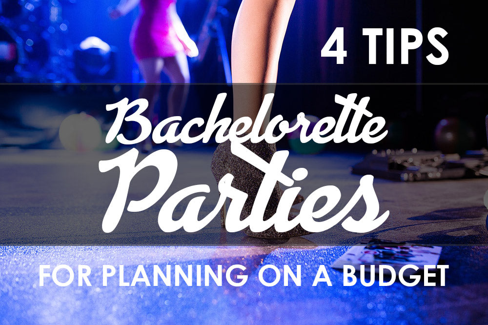 4 Tips For An Amazing Bachelorette Party on a Budget