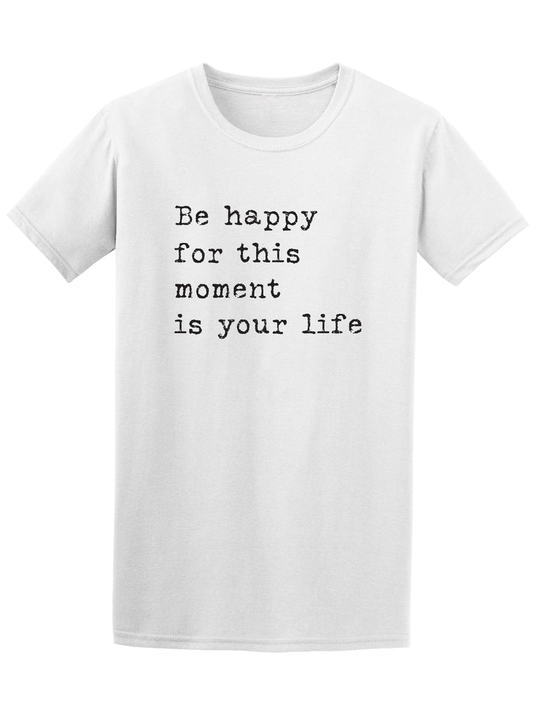 Be Happy For This Moment In Your Life Tee - Image by Shutterstock