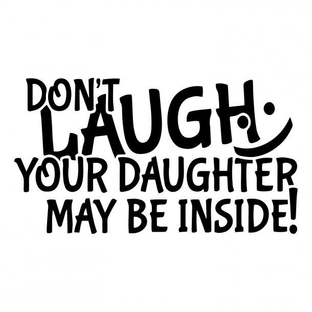 Dont Laugh Your Daughter May Be Inside Decal Sticker