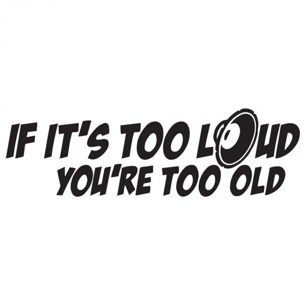 If Its Too Loud Youre Too Old Decal Sticker