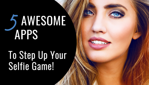 5 Awesome Apps To Step Up Your Selfie Game!
