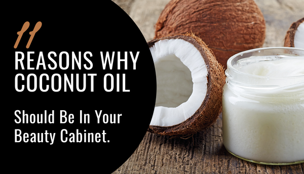11 Reasons Why Coconut Oil Should Be In Your Beauty Cabinet
