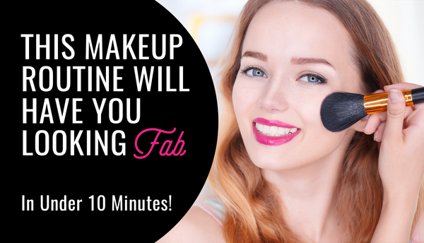 This Makeup Routine Will have You Looking Fab In Under 10 Minutes!