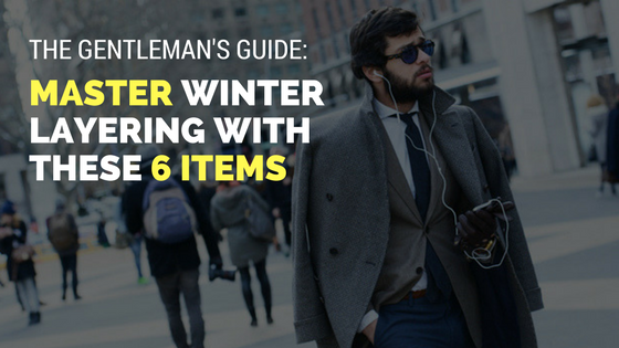 The Gentleman's Guide: Master Winter Layering With These 6 Items