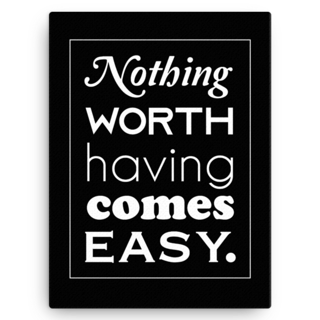 Nothing Worth Having Comes Easy Canvas Wall Art