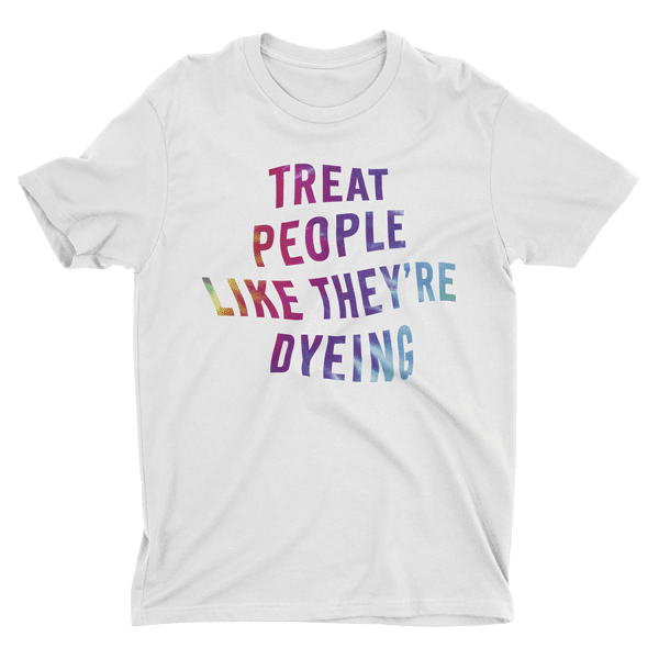 Treat People Like They're Dyeing - Rainbow
