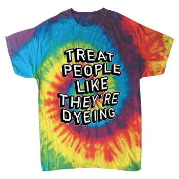 Treat People Like They're Dyeing - On RAINBOW Tie Dye Tee!