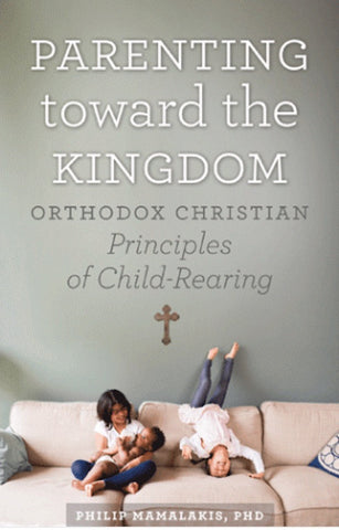 Parenting Toward the Kingdom - Orthodox Christian Principles of Child Rearing