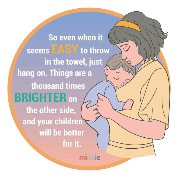 A mum and baby hug plus the words: so even when it seems easy to throw in the towel, just hang on. Things are a thousand times brighter on the other side, and your children will be better for it. — Minbie