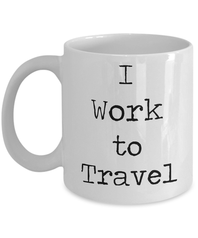 I Work To Travel Coffee Mug (11oz)
