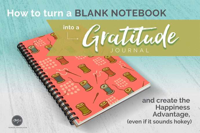 How to Turn A Blank Notebook into A Gratitude Journal (and create a Happiness Advantage, even if it sounds hokey)
