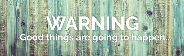 WARNING: Good things are going to happen