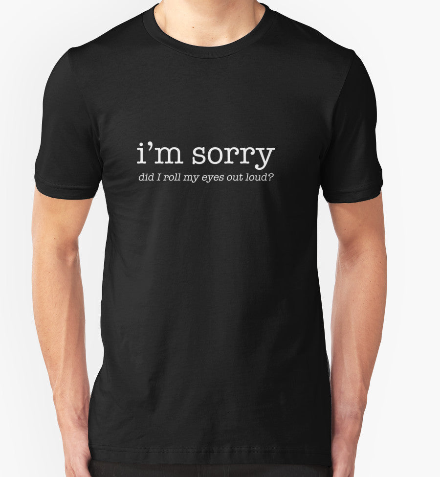 I'm Sorry Did I Roll My Eyes Out Loud? Funny T-Shirt