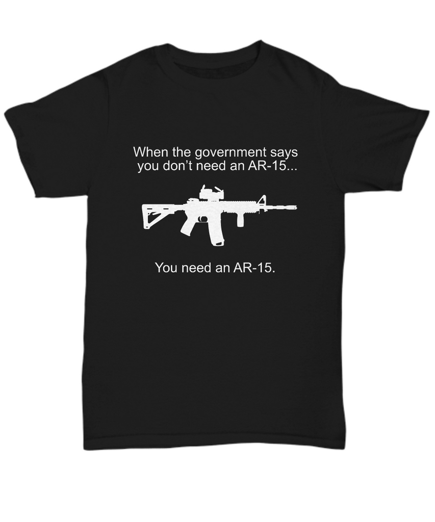 When the Government Says You Don't Need an AR-15...You Need an AR-15. Funny Tee Shirt