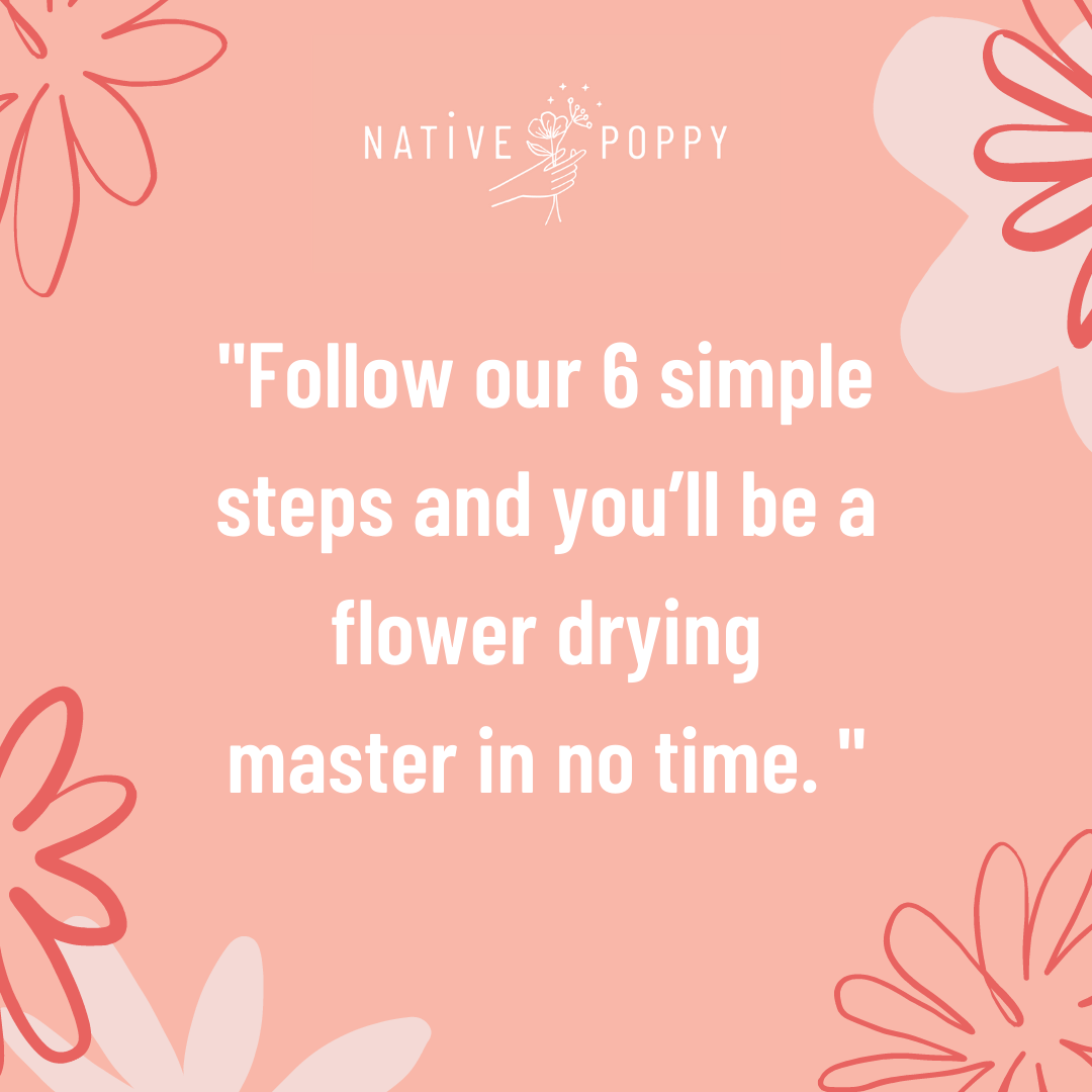 Follow our 6 simple steps and you'll be a flower drying master in no time