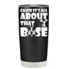 Cause its All About the Base 20 oz Tumbler