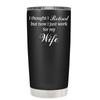 I Thought I Retired, But Now I Just Work For My Wife 20 oz Tumbler