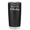 This Might be Whiskey 20 oz Tumbler