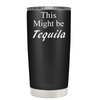 This Might be Tequila 20 oz Tumbler