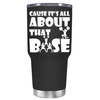 Cause its All About the Base 30 oz Tumbler