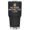 No More Waiting for 5 30 oz Tumbler