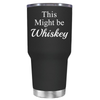This Might be Whiskey 30 oz Tumbler