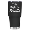 This Might be Tequila 30 oz Tumbler