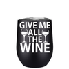 Give me All the Wine 12 oz Stemless Wine Tumbler