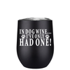 In Dog Wine I've Only Had One 12 oz Stemless Wine Tumbler