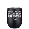 You Had Me At I hate That Bitch Too 12 oz Stemless Wine Tumbler