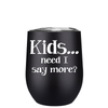 Kids, Need I Say more 12 oz Stemless Wine Tumbler