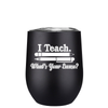 I Teach. Whats your Excuse 12 oz Stemless Wine Tumbler